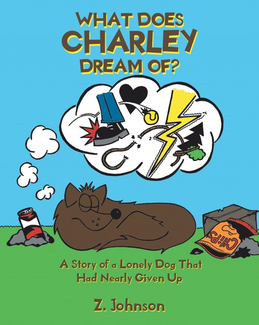 Author Z. Johnson's New Book 'What Does Charley Dream Of?: A Story of a Lonely Dog That Had Nearly Given Up' is a Touching Story of One Dog's Quest for a Loving Family