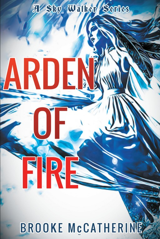 Recent Release 'Arden of Fire' From Newman Springs Publishing Author Brooke McCatherine is an Original Tale Combining Coming of Age Angst With a True Identity Struggle