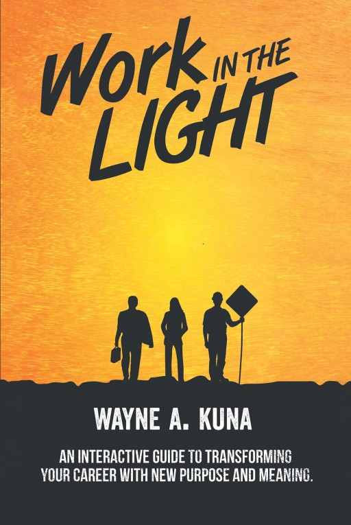 Wayne A. Kuna's New Book 'Work in the Light' is an Edifying Opus on Dedicating One's Work to the Lord to Attain Success and Purpose