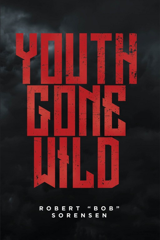"""Robert """"Bob"""" Sorensen's New Book 'Youth Gone Wild' is a Gripping Memoir of the Author's Youthful Journey Through Prodigality and Hardship"""