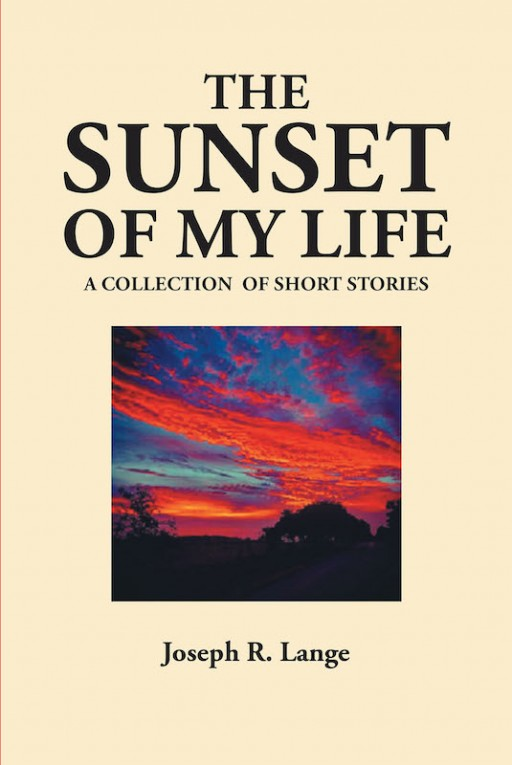 Joseph R. Lange's New Book 'The Sunset of My Life' Captures Wonderful Memories of Bygone Times to Bring Inspiration and Wisdom