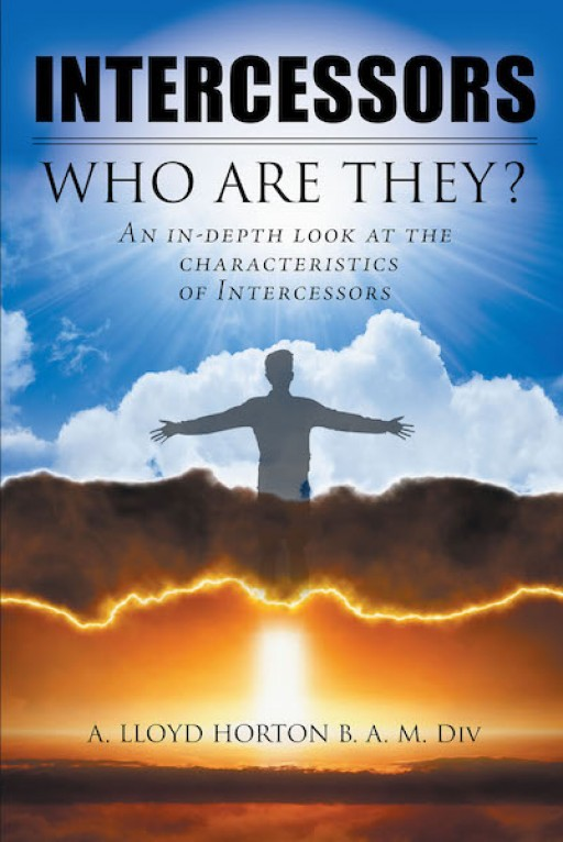 A. Lloyd Horton B. A. M. Div's New Book 'Intercessors: Who Are They?' Shares the Wisdom of God's Plan That Transcends Beyond Human Understanding
