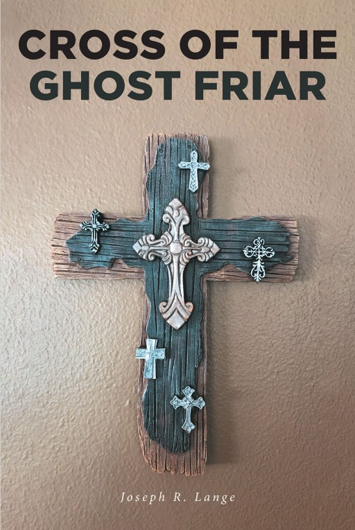 Joseph R. Lange's New Book 'The Cross of the Ghost Friar' Continues the Riveting Life of Dr. Trevor Knight That Involves Dangerous and Deadly Circumstances