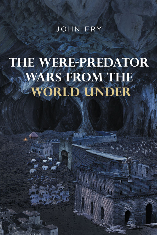 John Fry's New Book 'The Were-Predator Wars from the World Under' Brings About an Extraordinary Trek Into the Underworld
