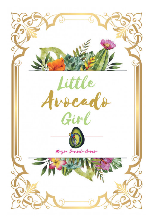 Mayra Daniela Garcia's New Book, 'Little Avocado Girl' is an Awe-Inspiring Read on Breaking Free From Painful Lies and Finding Solace in God's Presence