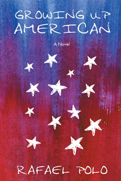 Rafael Polo's New Book 'Growing Up American:  a Novel' Follows the Heartrending Tale of an Immigrant That is Wrought in Faith and Hope Amid Trying Times