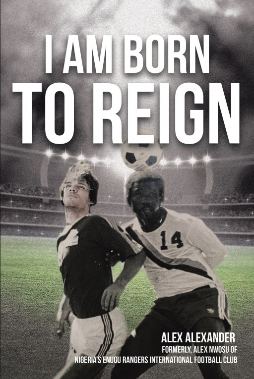 Alex Alexander's New Book 'I Am Born to Reign' is an Illuminating Read About Finding the Right Direction and Moving Forward to New Beginnings