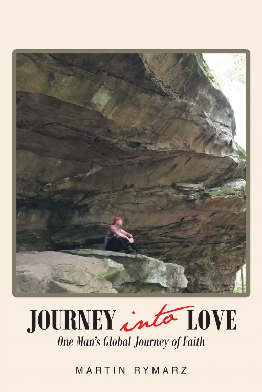 Martin Rymarz's New Book 'Journey Into Love, One Man's Global Journey of Faith' Carries a Fascinating Account Throughout One Man's Transfiguring and Memorable Life Experiences