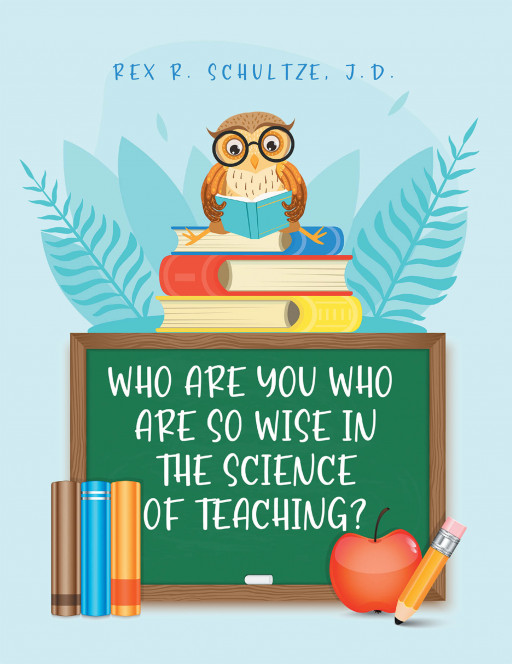 Rex Schultze's New Book 'Who Are You Who Are So Wise in the Science of Teaching?' Talks About the Critical Need of Improving School Administration Functions