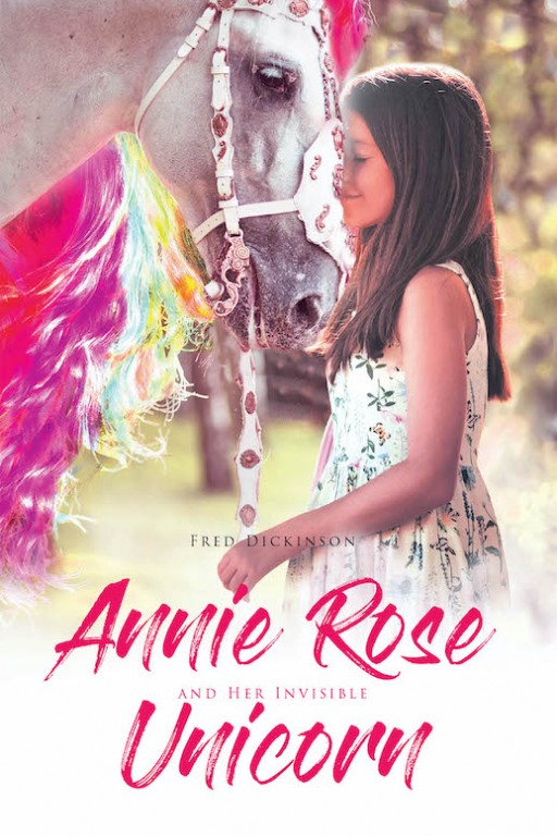 "Fred Dickinson's New Book ""Annie Rose and Her Invisible Unicorn"" is a Profound Tale About the Happiness and Comfort in Finding and Embracing Imaginary Friends."