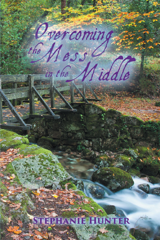 Stephanie Hunter's New Book 'Overcoming the Mess in the Middle' Draws One Into the Heavy Anchors of God and Reveals the Beauty of His Word