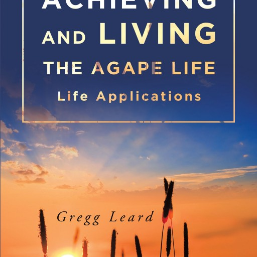 "Author Gregg Leard's New Book ""Achieving and Living the Agape Life"" is a Wonderful Collection of Godly Life Lessons That Started Out as Facebook Posts."