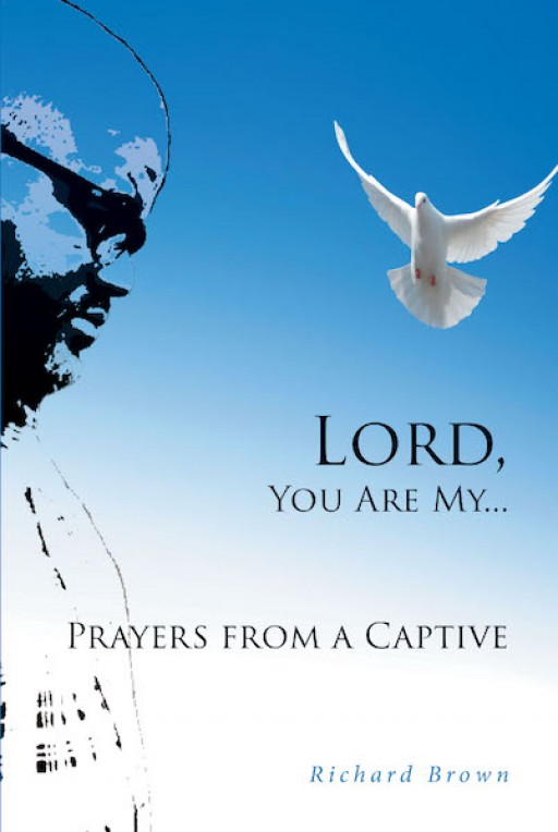 Richard Brown's New Book 'Lord, You Are My… Prayers From a Captive' is a Brilliant Means Designed to Guide One in Their Pursuit of Goals