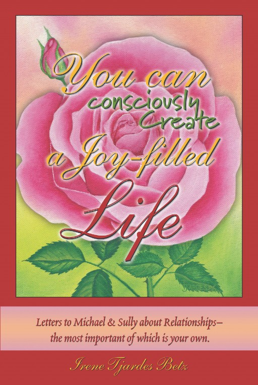 Irene Tjardes Betz's New Book 'You Can Consciously Create a Joy-Filled Life' is a Heartfelt Tome of Insights Dedicated to Refining One's Character