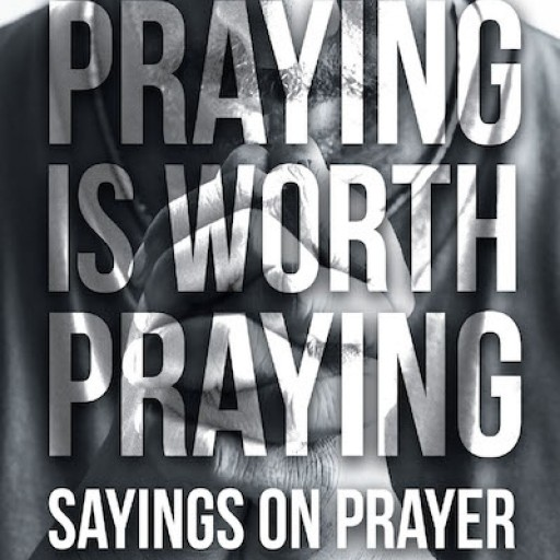 Larry Elliott's New Book 'Praying is Worth Praying: Sayings on Prayer' is an Enlightening Read on the Essence of Prayer in Human Life.