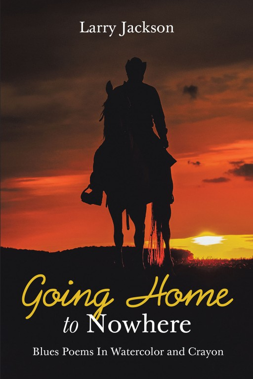 Larry Jackson's New Book 'Going Home to Nowhere' is a Brilliant Collection of Poetry Across the Many Faces of Life and the World