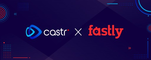 Castr Announces New Technology Integration With Fastly