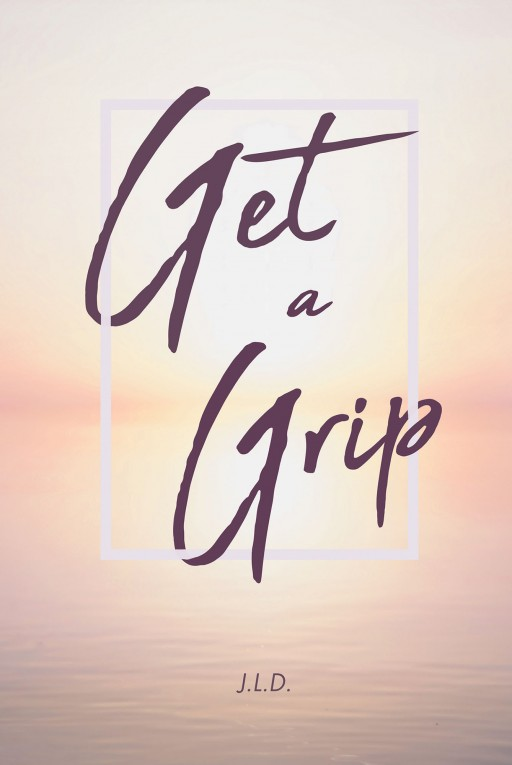 "Author J.L.D.'s New Book ""Get a Grip"" is a Collection of Thoughtful Solutions to Everyday Problems People All Face"