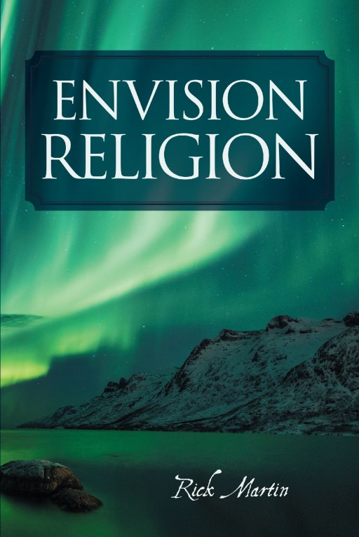 Author Rick Martin's New Book 'Envision Religion and Other Stories' is a Collection of Poetry and Prose Exploring the Joys and Challenges of the Human Experience