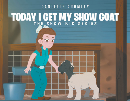 Danielle Chumley's New Book 'Today I Get My Show Goat' is an Exciting Adventure of a Kid Who Finds a New Friend and Brings Her Into the Family