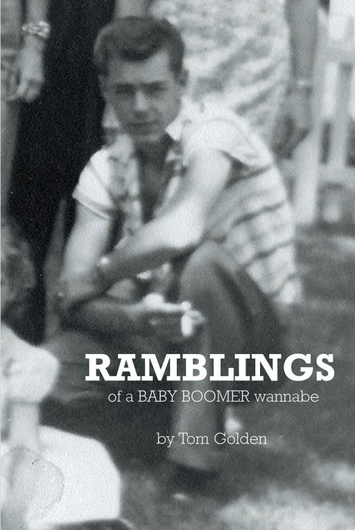 Tom Golden's New Book 'Ramblings…of a Baby Boomer Wannabe' is an Amusing and Honest Revelation of Stories Chronicling His Ups and Downs Throughout the Years