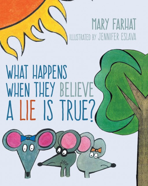 Mary Farhat's New Book 'What Happens When They Believe a Lie is True?' Contains Fun and Insightful Lessons About the Danger of Lies for the Heart and Mind