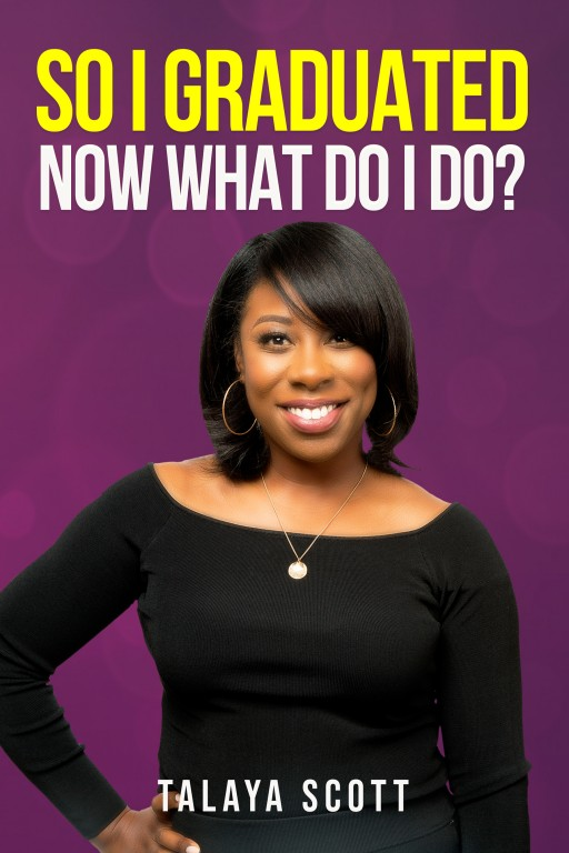 """Talaya Scott's New Book """"So I Graduated, Now What Do I Do?"""" is a Profound Account of How a Person Can Become Financially Proficient in Life."""
