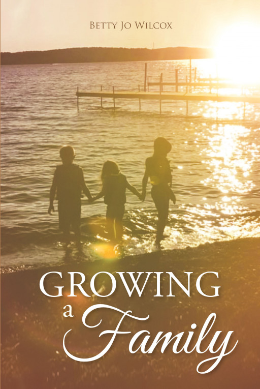 Betty Jo Wilcox's New Book, 'Growing a Family', is a Meaningful Guide Through the Journey  of Parenting, One of the Greatest and Challenging Parts of Life