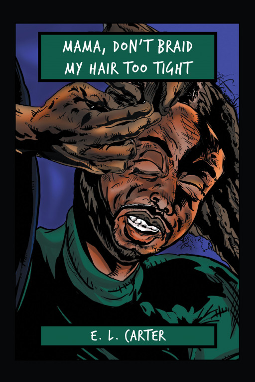Author E.L. Carter's New Book, 'Mama, Don't Braid My Hair Too Tight', Is a Therapeutic True Story for a Troubled Soul
