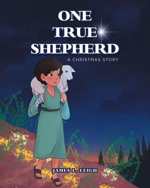 James L. Leigh's New Book 'One True Shepherd: A Christmas Story' Shares a Young Shepherd's Heartwarming Journey to the Place of Christ's Birth Into the World