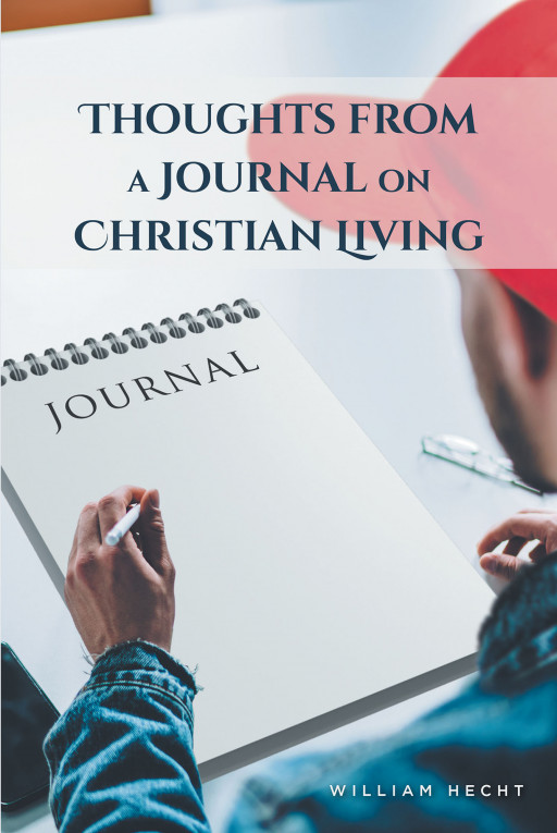 William Hecht's New Book 'Thoughts From a Journal on Christian Living' Unravels a Thought-Provoking Exposition for the Believers and for Those Who Want to Be Saved