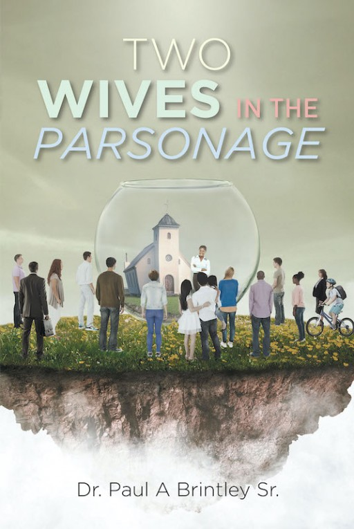 Dr. Paul a Brintley Sr.'s New Book 'Two Wives in the Parsonage' is a Potent Read That Aids People to Balance Spirituality and Personal Life With Effectiveness