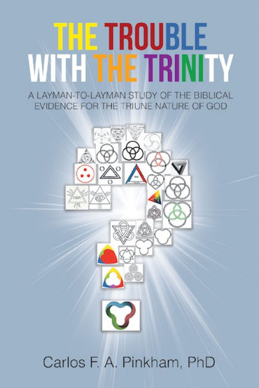 Carlos F.A. Pinkham, Ph.D.'s New Book, 'The Trouble With the Trinity' is an Enthralling Craft That Clearly Explains and Discusses the Holy Trinity