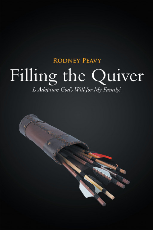Rodney Peavy's New Book 'Filling the Quiver; is Adoption God's Will for My Family?' is an Informative Read Highlighting the Joy of Seeing Children Find Their New Home