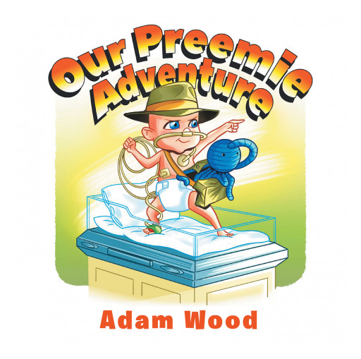 Adam Wood's New Book 'Our Preemie Adventure' Is A Heartfelt Adventure About A Faithful Couple And A Premature Baby In The NICU