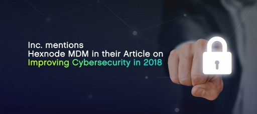 Inc. Mentions Hexnode MDM in their Article on Improving Cybersecurity in 2018