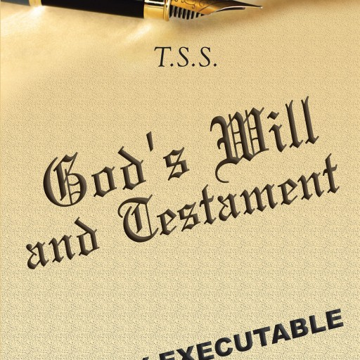 "T.S.S.'s New Book ""God's Will and Testament"" is a Riveting Work That Details the Finer Points of the Book of Revelations, and Inheritance the Lord Has Left for Everyone."