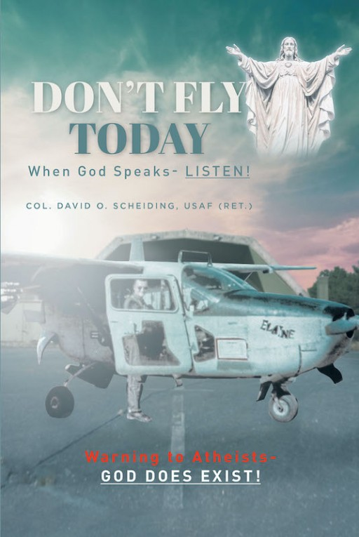 David O. Scheiding's New Book 'Don't Fly Today' Shares a Compelling Manuscript About the Truth of God's Existence