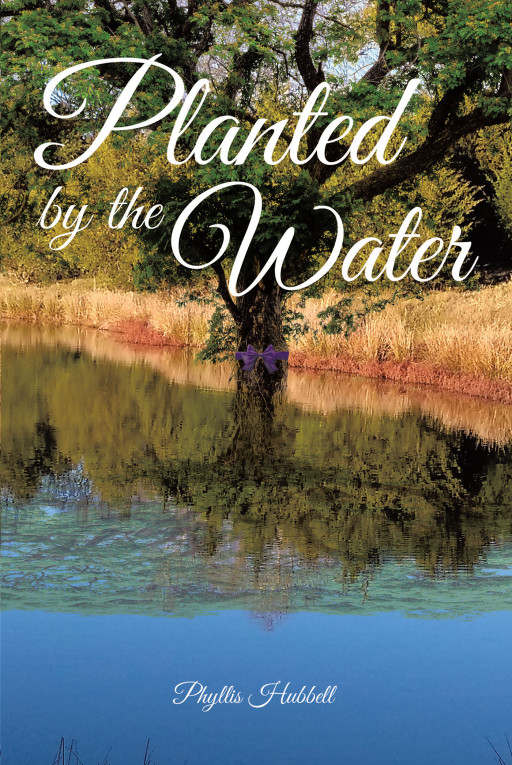 Phyllis Hubbell's New Book, 'Planted by the Water' is a Collection of Meaningful and Original Literary Works That Manifest the Hearts of God's Faithful People