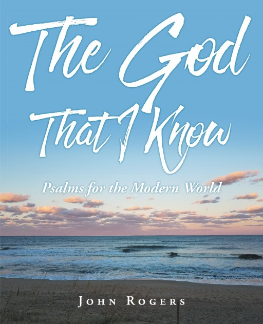 John Rogers's New Book 'The God That I Know; Psalms for the Modern World' is a Gratifying Tome of Psalms That Unveil the Goodness of God Amid the Toils in Life