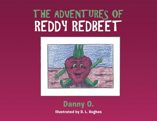 "Danny O.'s New Book, ""The Adventures of Reddy Redbeet"" is an Amazing Children's Tale About a Brave Red Beet Who Dreams of Going Beyond the Vegetable Patch"